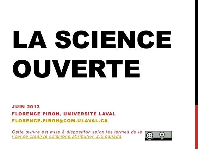 LA SCIENCEOUVERTEJUIN 2013FLORENCE PIRON, UNIVERSITÉ LAVALFLORENCE.PIRON@COM.ULAVAL.CACette œuvre est mise à disposition s...