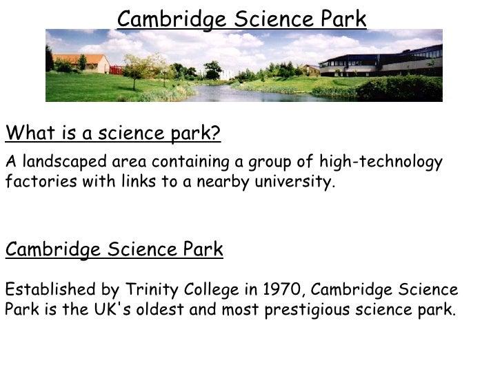 Cambridge Science Park Established by Trinity College in 1970, Cambridge Science Park is the UK's oldest and most prestigi...