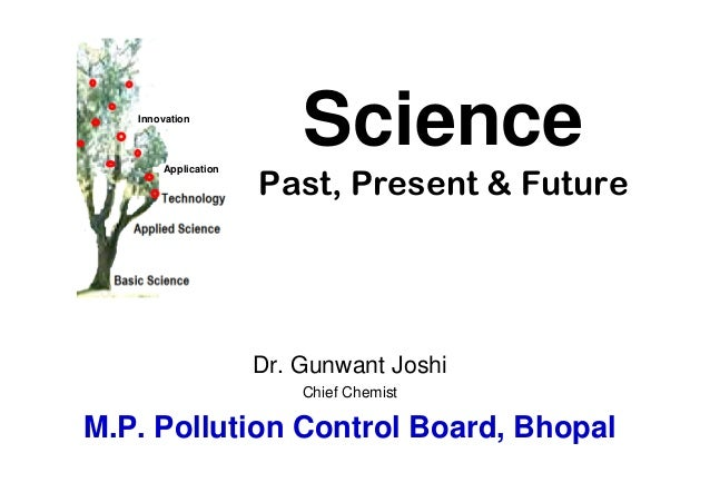 SciencePast, Present & FutureDr. Gunwant JoshiChief ChemistM.P. Pollution Control Board, BhopalInnovationApplication