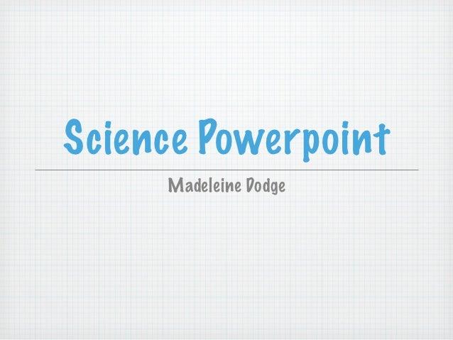 Science Powerpoint     Madeleine Dodge
