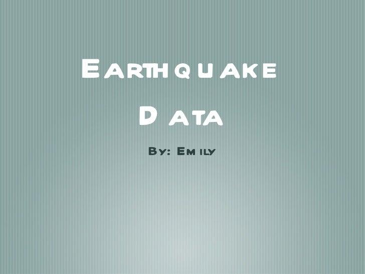 Earthquake Data <ul><li>By: Emily </li></ul>