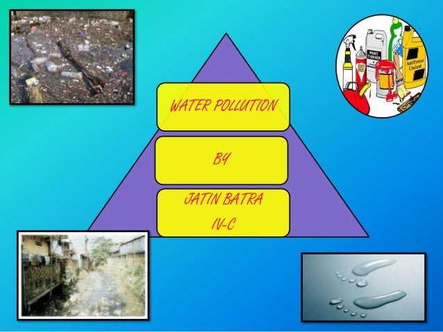 WATER POLLUTION      BY  JATIN BATRA      IV-C
