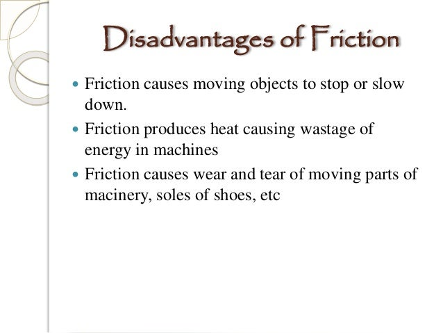disadvantages of friction Disadvantages of friction despite the fact that the friction is very important in our daily life, it also has some disadvantages like: 1 the main disadvantage of friction is that it produces heat in various parts of machines.