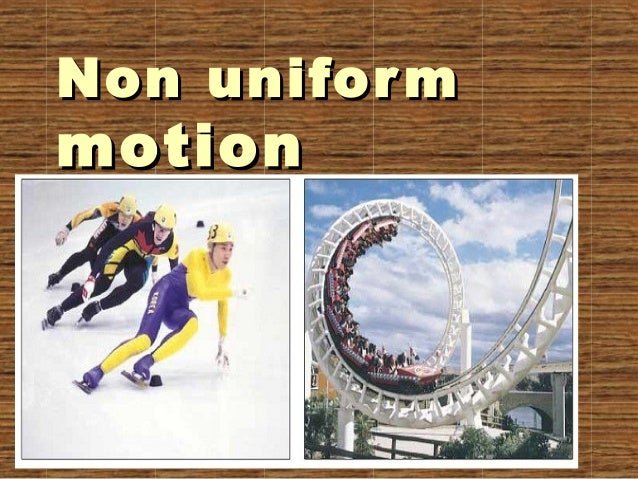 non uniform motion 1) the motion of a freely falling body and a vertically thrown up body are the example of uniform accelaration 2) the motion of a ball rolling down an inclined plane is another example of uniform accelaration.