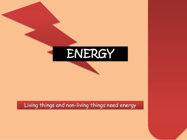 ENERGY Living things and non-living things need energy