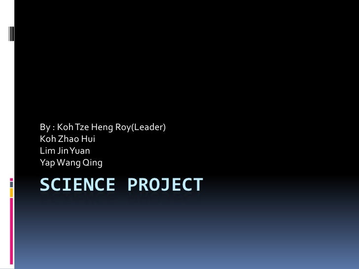 Science Project <br />By : KohTzeHeng Roy(Leader)<br />Koh Zhao Hui<br />Lim Jin Yuan <br />Yap Wang Qing<br />