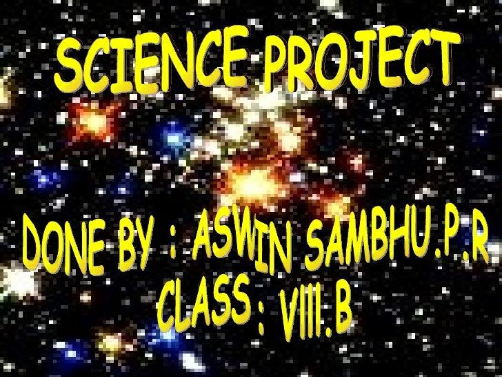 SCIENCE PROJECT SCIENCE PROJECT DONE BY : ASWIN SAMBHU.P.R CLASS : Vlll.B