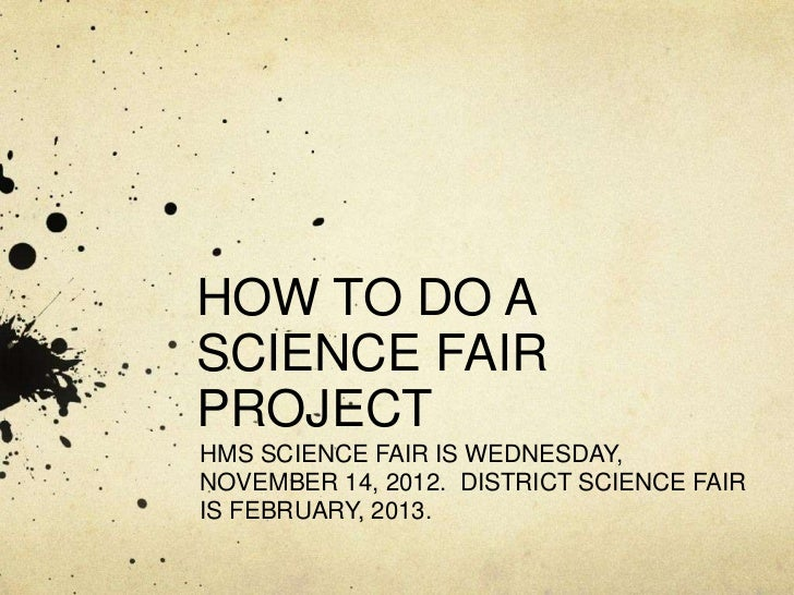 HOW TO DO ASCIENCE FAIRPROJECTHMS SCIENCE FAIR IS WEDNESDAY,NOVEMBER 14, 2012. DISTRICT SCIENCE FAIRIS FEBRUARY, 2013.