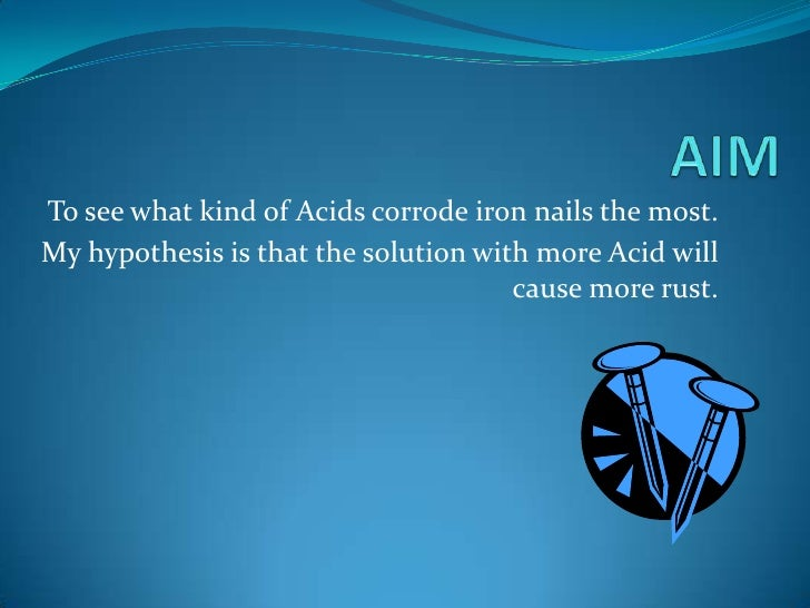 AIM<br />To see what kind of Acids corrode iron nails the most.<br />My hypothesis is that the solution with more Acid wil...