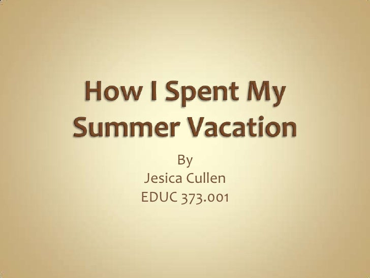 How I Spent My Summer Vacation<br />By<br />Jesica Cullen<br />EDUC 373.001<br />