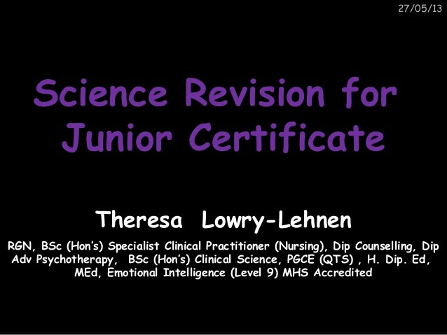 27/05/13Science Revision forScience Revision forJunior CertificateJunior CertificateTheresa Lowry-LehnenRGN, BSc (Hon's) S...