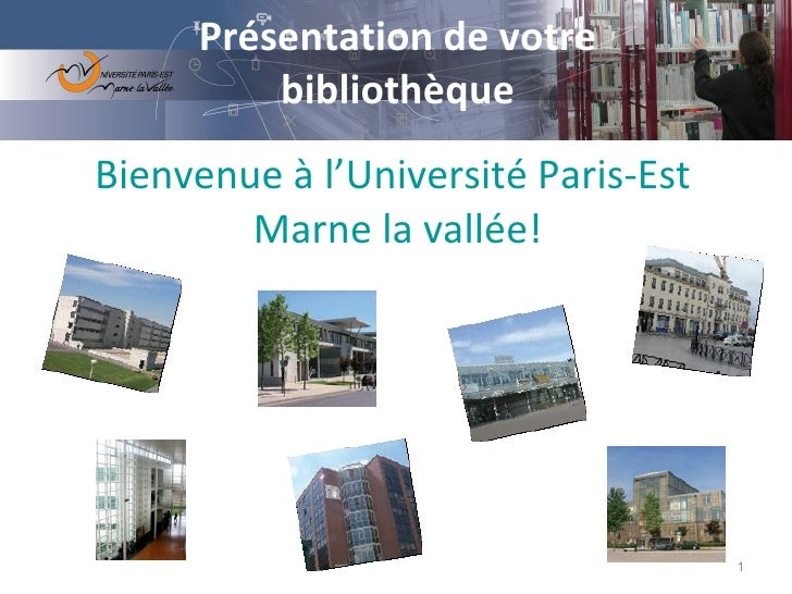 Présentation de votre bibliothèque Bienvenue à l'Université  Paris-Est  Marne la vallée!