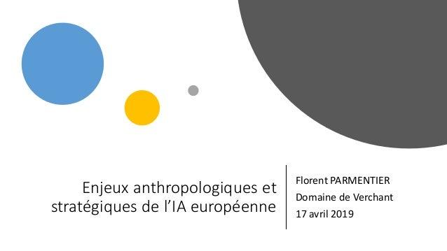 Enjeux anthropologiques et stratégiques de l'IA européenne Florent PARMENTIER Domaine de Verchant 17 avril 2019