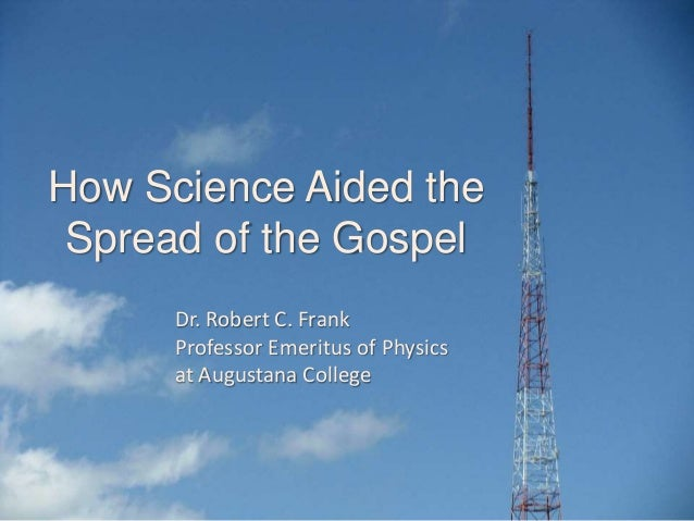 How Science Aided the Spread of the Gospel Dr. Robert C. Frank Professor Emeritus of Physics at Augustana College