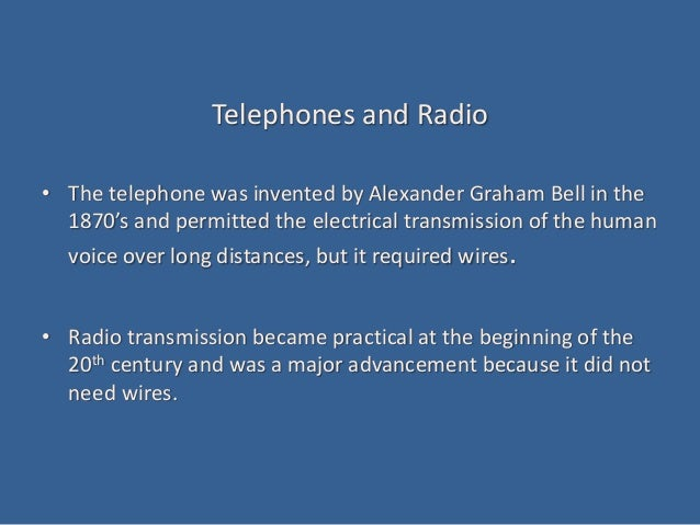 Telephones and Radio • The telephone was invented by Alexander Graham Bell in the 1870's and permitted the electrical tran...