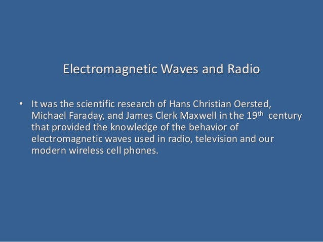Electromagnetic Waves and Radio • It was the scientific research of Hans Christian Oersted, Michael Faraday, and James Cle...