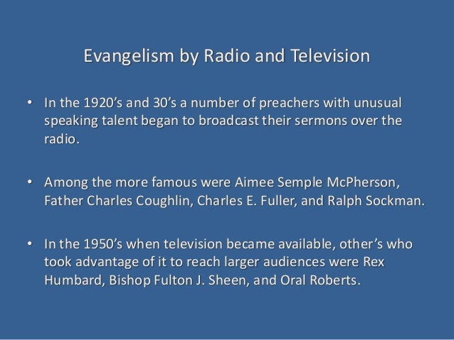 Evangelism by Radio and Television • In the 1920's and 30's a number of preachers with unusual speaking talent began to br...