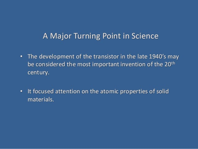 A Major Turning Point in Science • The development of the transistor in the late 1940's may be considered the most importa...