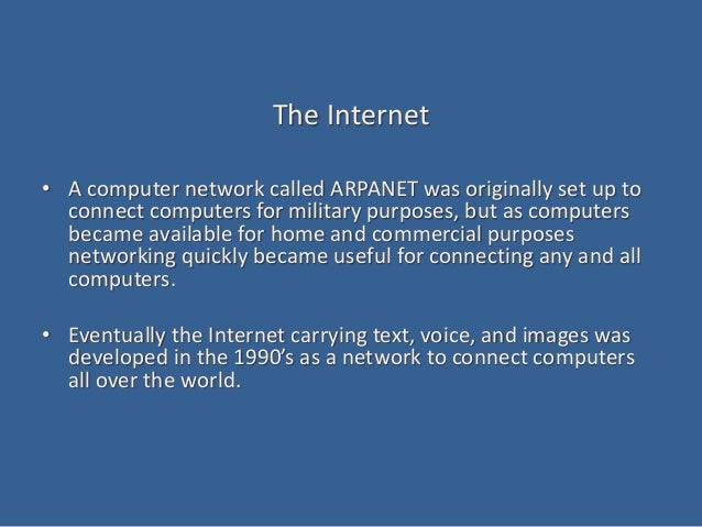 The Internet • A computer network called ARPANET was originally set up to connect computers for military purposes, but as ...