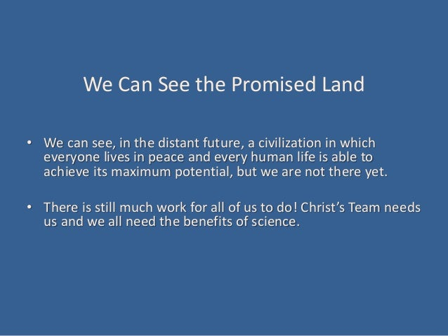 We Can See the Promised Land • We can see, in the distant future, a civilization in which everyone lives in peace and ever...