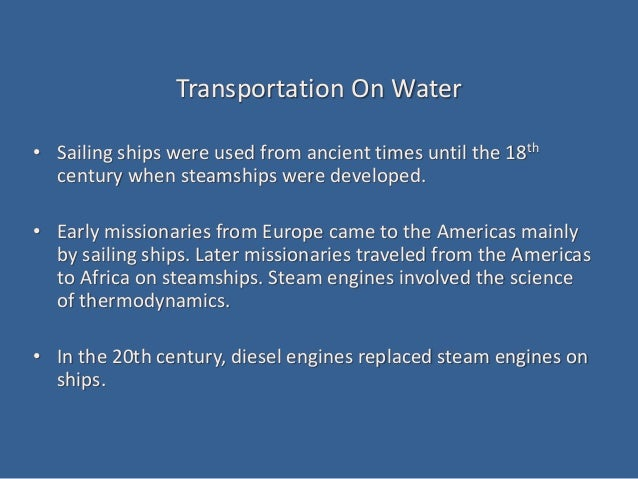 Transportation On Water • Sailing ships were used from ancient times until the 18th century when steamships were developed...