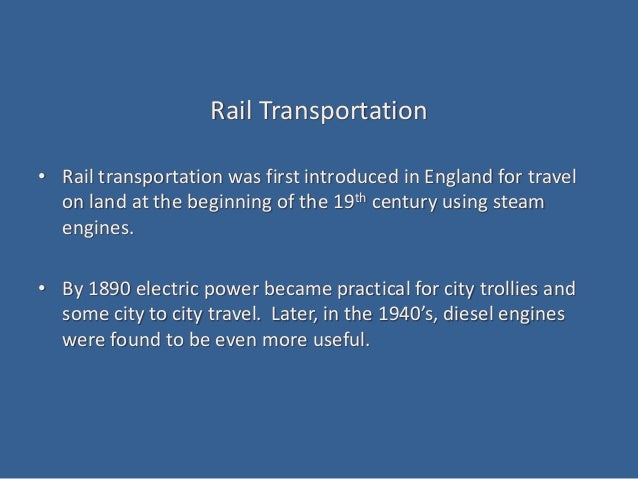 Rail Transportation • Rail transportation was first introduced in England for travel on land at the beginning of the 19th ...