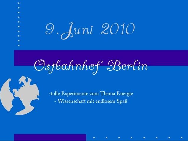 9.Juni 2010 Ostbahnhof Berlin -tolle Experimente zum Thema Energie - Wissenschaft mit endlosem Spaß