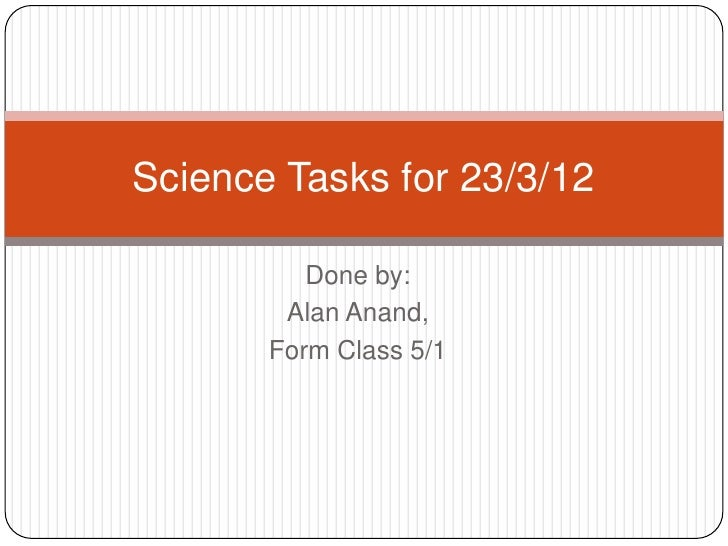 Science Tasks for 23/3/12          Done by:        Alan Anand,       Form Class 5/1