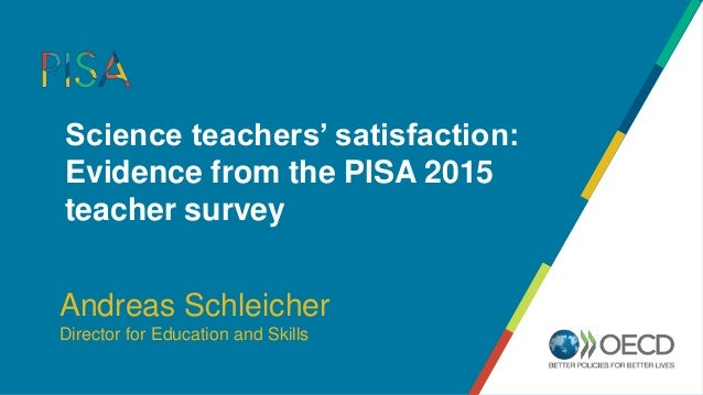 Science teachers' satisfaction: Evidence from the PISA 2015 teacher survey Andreas Schleicher Director for Education and S...