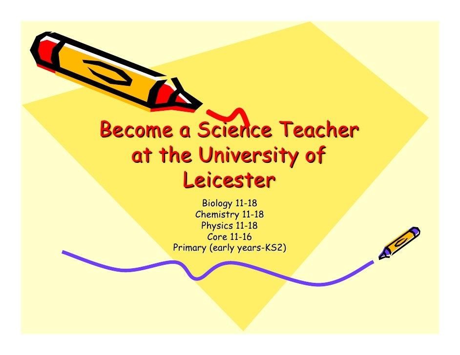 Become a Science Teacher    at the University of         Leicester             Biology 11-18            Chemistry 11-18   ...