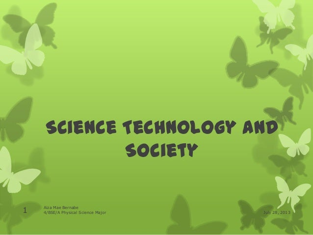 Science Technology and Society July 28, 2013 Aiza Mae Bernabe 4/BSE/A Physical Science Major1