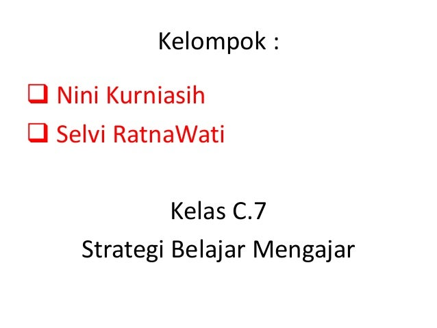 Kelompok :  Nini Kurniasih  Selvi RatnaWati Kelas C.7 Strategi Belajar Mengajar