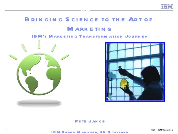 Bringing Science to the Art of  Marketing IBM's Marketing Transformation Journey Pete Jakob IBM Brand Manager, UK & Irelan...