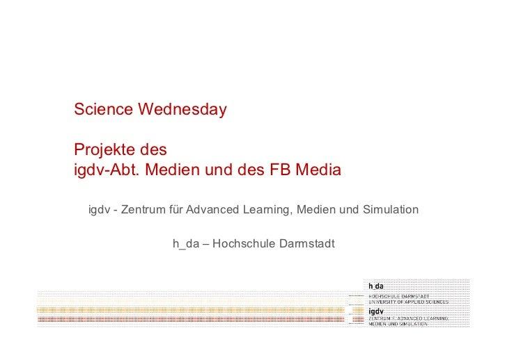 Science WednesdayProjekte desigdv-Abt. Medien und des FB Media igdv - Zentrum für Advanced Learning, Medien und Simulation...