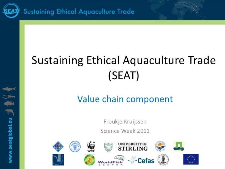 Sustaining Ethical Aquaculture Trade (SEAT) Value chain component Froukje Kruijssen Science Week 2011
