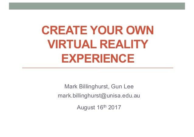 CREATE YOUR OWN VIRTUAL REALITY EXPERIENCE Mark Billinghurst, Gun Lee mark.billinghurst@unisa.edu.au August 16th 2017