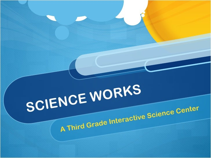 SCIENCE WORKS A Third Grade Interactive Science Center
