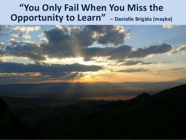 """You Only Fail When You Miss the Opportunity to Learn"" – Danielle Brigida (maybe)"