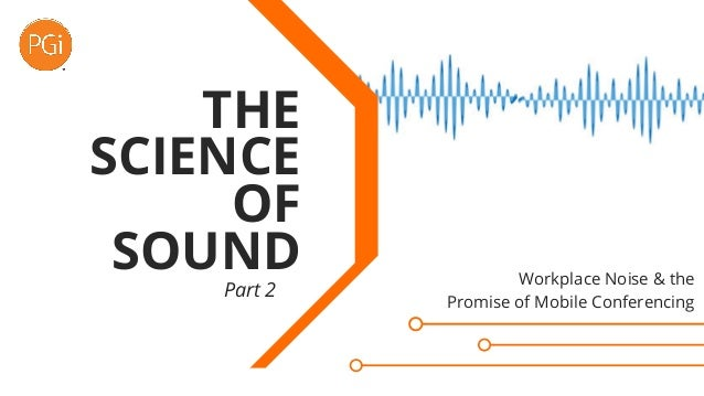 Part 2 THE SCIENCE OF SOUND Workplace Noise & the Promise of Mobile Conferencing