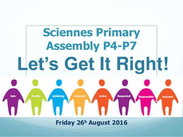 Sciennes Primary Assembly P4-P7 Friday 26h August 2016 Let's Get It Right!