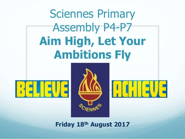 Sciennes Primary Assembly P4-P7 Aim High, Let Your Ambitions Fly Friday 18th August 2017