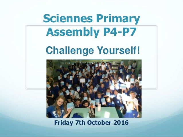 Sciennes Primary Assembly P4-P7 Friday 7th October 2016 Challenge Yourself!