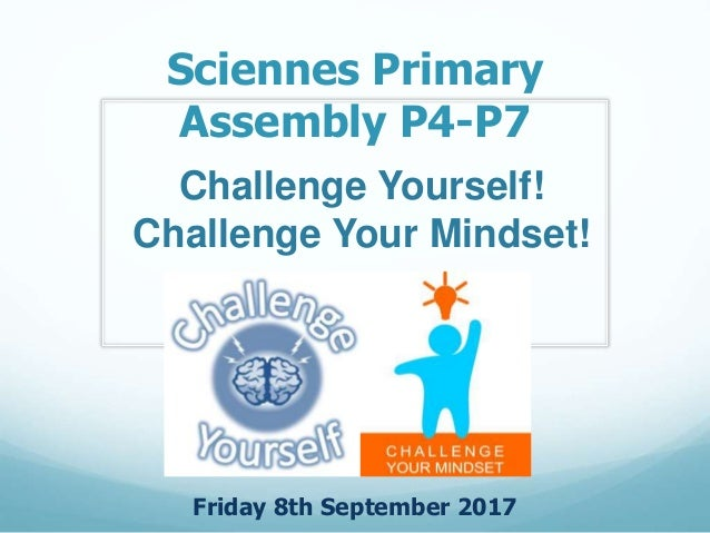 Sciennes Primary Assembly P4-P7 Friday 8th September 2017 Challenge Yourself! Challenge Your Mindset!