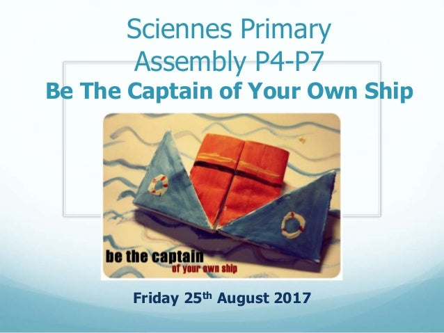 Sciennes Primary Assembly P4-P7 Be The Captain of Your Own Ship Friday 25th August 2017