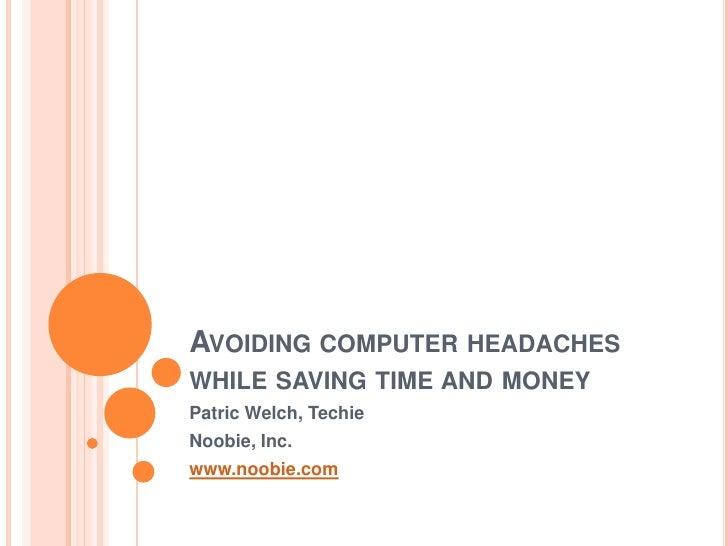 AVOIDING COMPUTER HEADACHES WHILE SAVING TIME AND MONEY Patric Welch, Techie Noobie, Inc. www.noobie.com