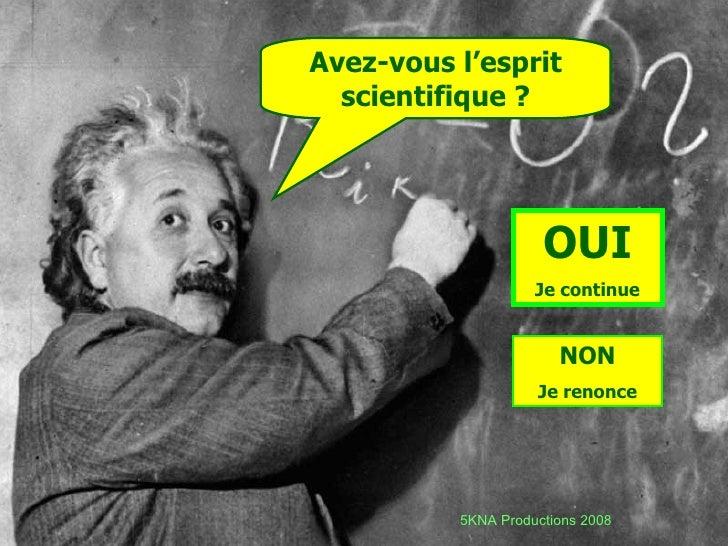 Avez-vous l'esprit scientifique ? OUI Je continue NON Je renonce 5KNA Productions 2008
