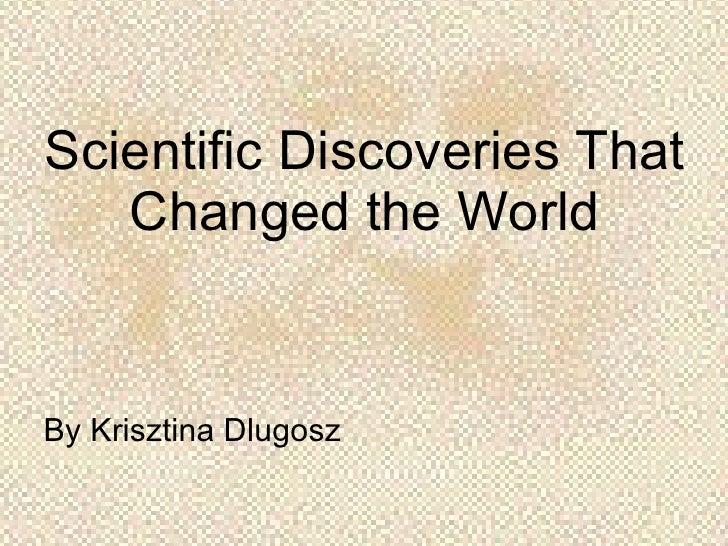 Scientific Discoveries That Changed the World <ul><li>By Krisztina Dlugosz </li></ul>