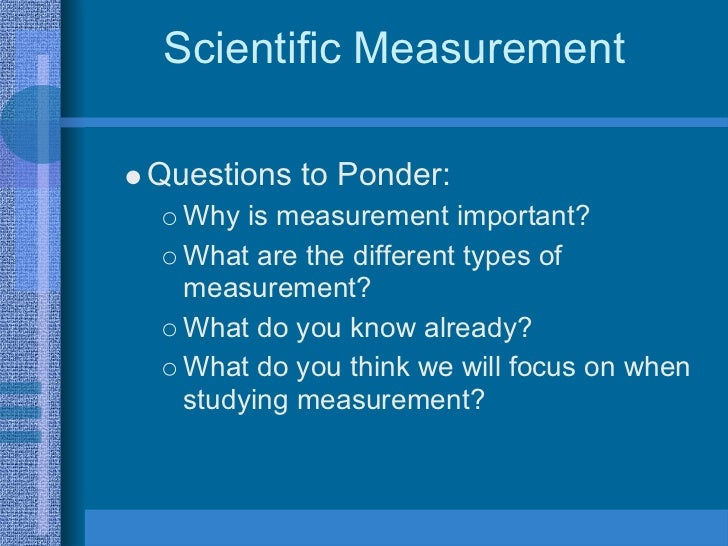 Scientific Measurement  Questions to Ponder:   Why is measurement important?   What are the different types of   measureme...