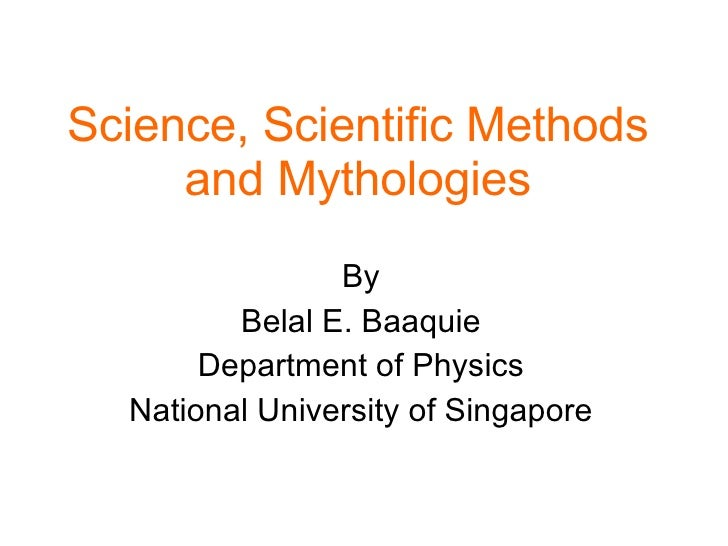 Science, Scientific Methods and Mythologies By Belal E. Baaquie Department of Physics National University of Singapore
