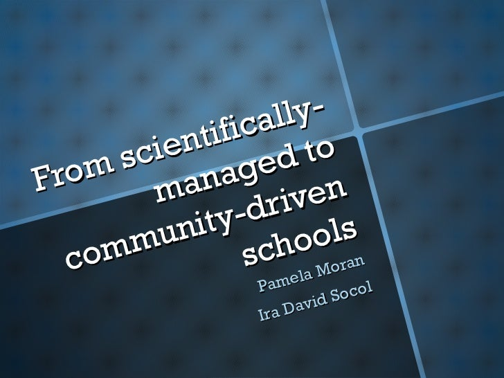 From scientifically-managed to community-driven schools Pamela Moran Ira David Socol